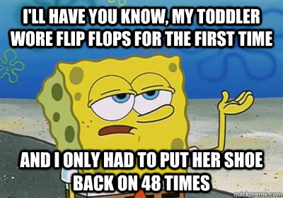 I'll Have you know, My toddler wore flip flops for the first time and I only had to put her shoe back on 48 times