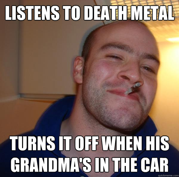 listens to death metal turns it off when his grandma's in the car - listens to death metal turns it off when his grandma's in the car  Misc