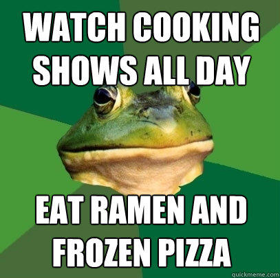 watch cooking shows all day eat ramen and  frozen pizza - watch cooking shows all day eat ramen and  frozen pizza  Foul Bachelor Frog