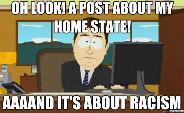 Oh look! A post about my home state! AAAAND it's about racism - Oh look! A post about my home state! AAAAND it's about racism  aaaand its gone