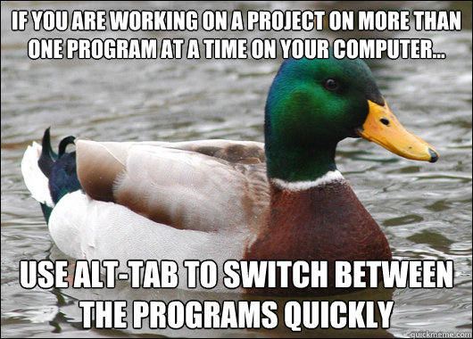 If you are working on a project on more than one program at a time on your computer... Use Alt-Tab to switch between the programs quickly - If you are working on a project on more than one program at a time on your computer... Use Alt-Tab to switch between the programs quickly  Actual Advice Mallard