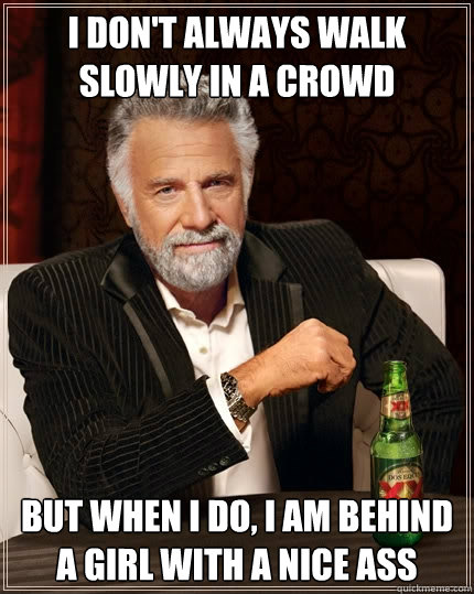 I don't always walk slowly in a crowd But when I do, I am behind a girl with a nice ass - I don't always walk slowly in a crowd But when I do, I am behind a girl with a nice ass  The Most Interesting Man In The World