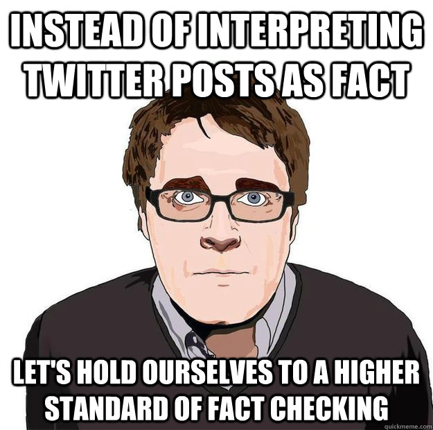 Instead of interpreting twitter posts as fact Let's hold ourselves to a higher standard of fact checking - Instead of interpreting twitter posts as fact Let's hold ourselves to a higher standard of fact checking  Always Online Adam Orth