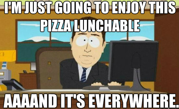 Im Just Going To Enjoy This Pizza Lunchable Aaaand Its Everywhere