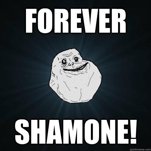 FOREVER SHAMONE!  Forever Alone
