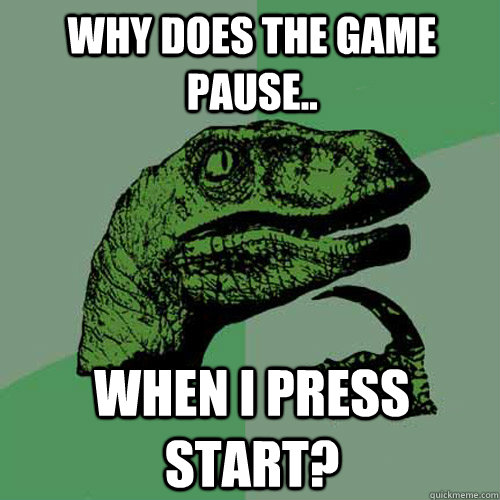 WhY DoEs ThE gAmE pAuSe.. WhEn I pReSs StArT? - WhY DoEs ThE gAmE pAuSe.. WhEn I pReSs StArT?  Philosoraptor