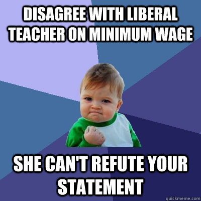 Disagree with Liberal teacher on minimum wage She can't refute your statement - Disagree with Liberal teacher on minimum wage She can't refute your statement  Success Kid