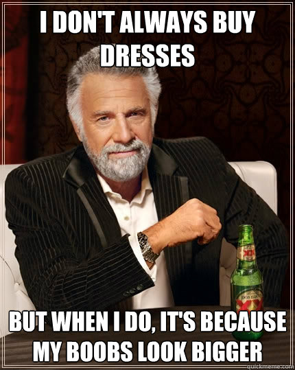 I don't always buy dresses But when i do, it's because my boobs look bigger - I don't always buy dresses But when i do, it's because my boobs look bigger  Misc