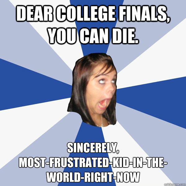 Dear college finals, you can die. Sincerely, most-frustrated-kid-in-the-world-right-now - Dear college finals, you can die. Sincerely, most-frustrated-kid-in-the-world-right-now  Annoying Facebook Girl