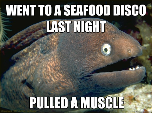 Went to a seafood disco last night Pulled a muscle  Bad Joke Eel