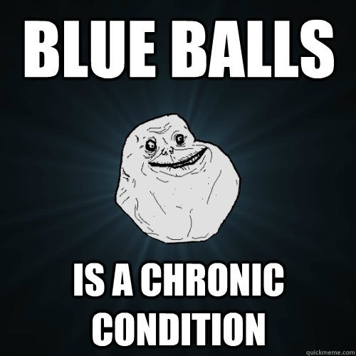 blue balls is a chronic condition - blue balls is a chronic condition  Forever Alone