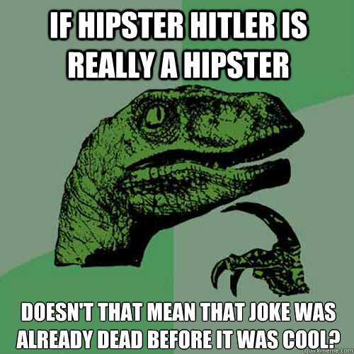 If hipster hitler is really a hipster doesn't that mean that joke was already dead before it was cool? - If hipster hitler is really a hipster doesn't that mean that joke was already dead before it was cool?  Philosoraptor