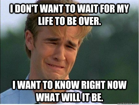 I don't want to wait for my life to be over. I want to know right now what will it be. - I don't want to wait for my life to be over. I want to know right now what will it be.  1990s Problems