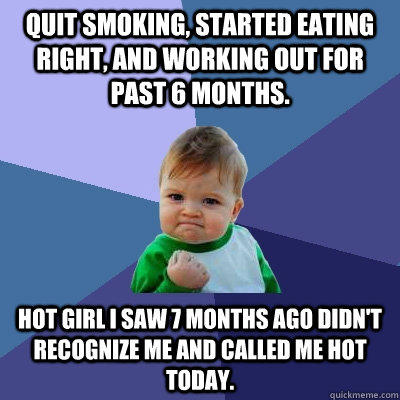 quit smoking, Started eating right, and working out for past 6 months. hot girl i saw 7 months ago didn't recognize me and called me hot today. - quit smoking, Started eating right, and working out for past 6 months. hot girl i saw 7 months ago didn't recognize me and called me hot today.  Success Kid