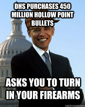 DHS Purchases 450 million hollow point bullets Asks you to turn in your firearms  - DHS Purchases 450 million hollow point bullets Asks you to turn in your firearms   Scumbag Obama
