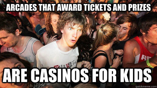 Arcades that award tickets and prizes are casinos for kids - Arcades that award tickets and prizes are casinos for kids  Sudden Clarity Clarence