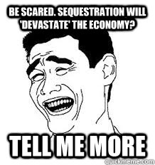 be scared. sequestration will 'devastate' the economy? tell me more - be scared. sequestration will 'devastate' the economy? tell me more  trollface3