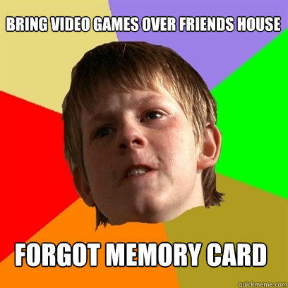 bring video games over friends house forgot memory card  Angry School Boy