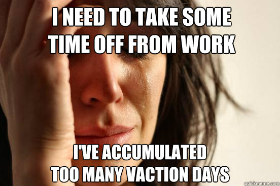 I need to take some time off from work I've accumulated  too many vaction days - I need to take some time off from work I've accumulated  too many vaction days  First World Problems