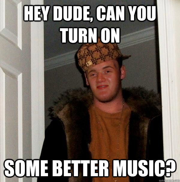 Hey dude, can you turn on some better music?