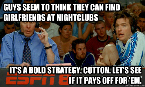 Guys seem to think they can find girlfriends at nightclubs It's a bold strategy, Cotton. Let's see if it pays off for 'em. - Guys seem to think they can find girlfriends at nightclubs It's a bold strategy, Cotton. Let's see if it pays off for 'em.  Cotton Pepper