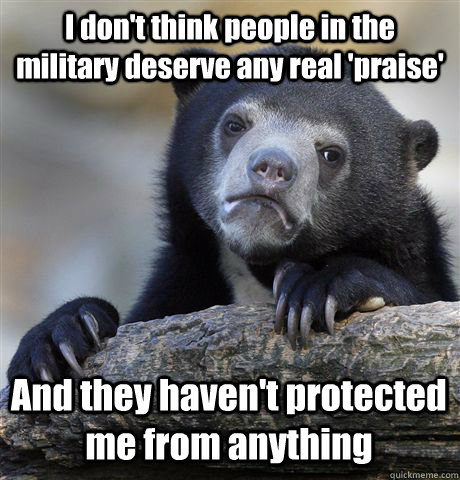 I don't think people in the military deserve any real 'praise' And they haven't protected me from anything - I don't think people in the military deserve any real 'praise' And they haven't protected me from anything  Confession Bear