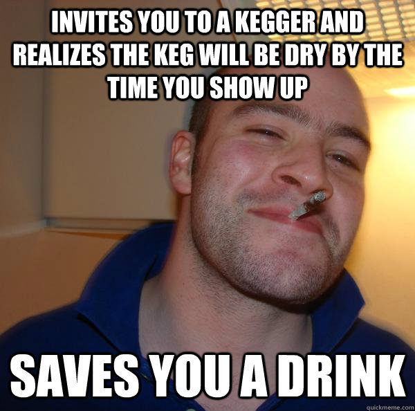 Invites you to a kegger and realizes the keg will be dry by the time you show up saves you a drink - Invites you to a kegger and realizes the keg will be dry by the time you show up saves you a drink  Misc