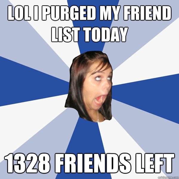 lol i purged my friend list today 1328 friends left - lol i purged my friend list today 1328 friends left  Annoying Facebook Girl