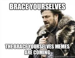 BRACE YOURSELVES THE BRACE YOURSELVES MEMES ARE COMING