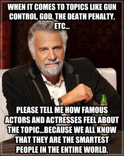 When it comes to topics like gun control, God, the death penalty, etc... please tell me how famous actors and actresses feel about the topic...because we all know that they are the smartest people in the entire world. - When it comes to topics like gun control, God, the death penalty, etc... please tell me how famous actors and actresses feel about the topic...because we all know that they are the smartest people in the entire world.  The Most Interesting Man In The World