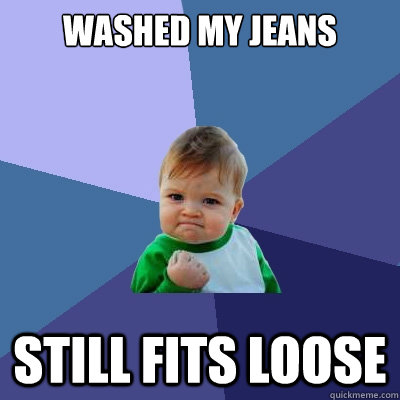 Washed my jeans Still fits loose - Washed my jeans Still fits loose  Success Kid