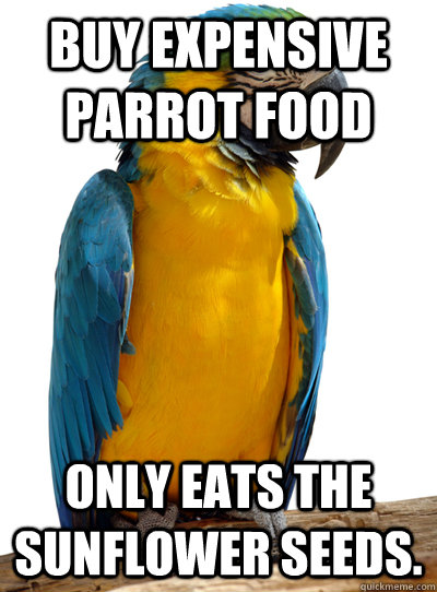 Buy expensive parrot food only eats the sunflower seeds.
