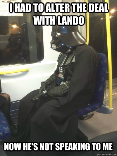 I had to alter the deal with Lando Now he's not speaking to me  Sad Vader