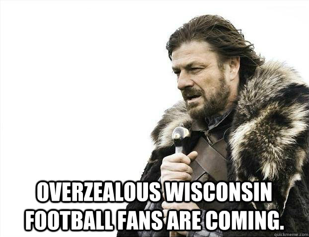 Overzealous Wisconsin football fans are coming. -  Overzealous Wisconsin football fans are coming.  Misc