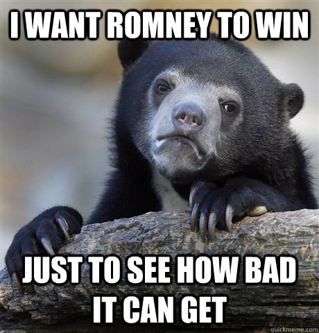 I want Romney to win just to see how bad it can get - I want Romney to win just to see how bad it can get  Confession Bear