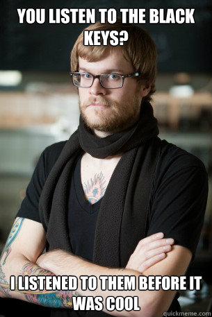 You listen to The Black Keys? I listened to them before it was cool - You listen to The Black Keys? I listened to them before it was cool  Hipster Barista