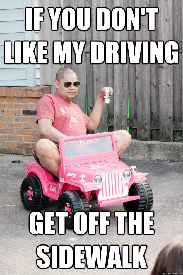 If you don't like my driving get off the sidewalk - If you don't like my driving get off the sidewalk  drunk dad