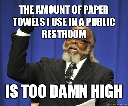 The amount of paper towels i use in a public restroom is too damn high - The amount of paper towels i use in a public restroom is too damn high  Too Damn High