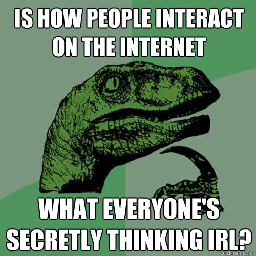 Is how people interact on the internet what everyone's secretly thinking IRL?  Philosoraptor