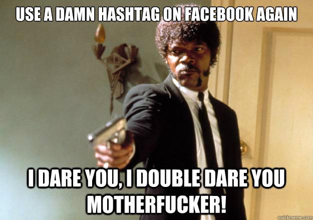 Use a damn hashtag on facebook again i dare you, i double dare you motherfucker! - Use a damn hashtag on facebook again i dare you, i double dare you motherfucker!  Samuel L Jackson