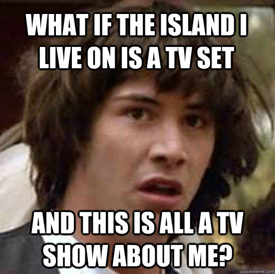 What if the island I live on is a TV set And this is all a TV show about me? - What if the island I live on is a TV set And this is all a TV show about me?  conspiracy keanu