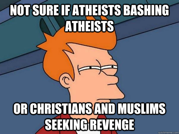 Not sure if Atheists Bashing atheists Or christians and muslims seeking revenge  - Not sure if Atheists Bashing atheists Or christians and muslims seeking revenge   Not sure Fry