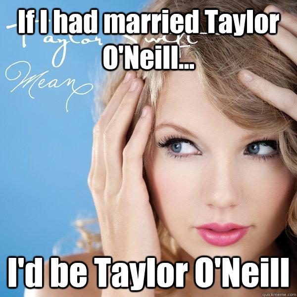 If I had married Taylor O'Neill... I'd be Taylor O'Neill