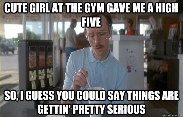 Cute girl at the gym gave me a high five  So, I guess you could say things are gettin' pretty serious - Cute girl at the gym gave me a high five  So, I guess you could say things are gettin' pretty serious  Serious Kip