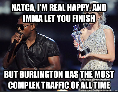 natca, I'm real happy, and Imma let you finish But Burlington has the most complex traffic of all time - natca, I'm real happy, and Imma let you finish But Burlington has the most complex traffic of all time  Imma let you finish