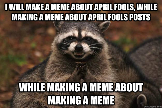 I will make a meme about April fools, while making a meme about April fools posts while making a meme about making a meme - I will make a meme about April fools, while making a meme about April fools posts while making a meme about making a meme  Evil Plotting Raccoon