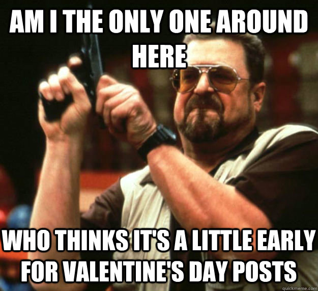 AM I THE ONLY ONE AROUND HERE WHO THINKS IT'S A LITTLE EARLY FOR VALENTINE'S DAY POSTS