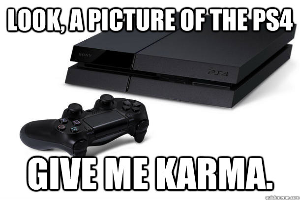 Look, a picture of the ps4 give me karma. - Look, a picture of the ps4 give me karma.  Misc