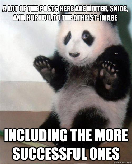 A lot of the posts here are bitter, snide, and hurtful to the atheist-image including the more successful ones - A lot of the posts here are bitter, snide, and hurtful to the atheist-image including the more successful ones  Opinion Panda