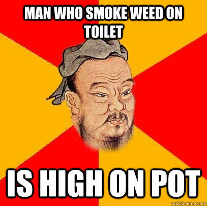 Man who smoke weed on toilet is high on pot  Confucius says